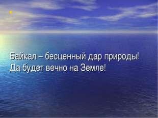 Байкал – бесценный дар природы! Да будет вечно на Земле!