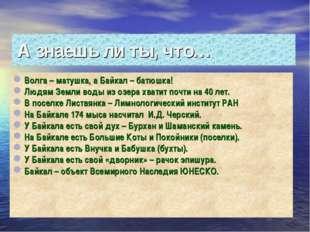 А знаешь ли ты, что… Волга – матушка, а Байкал – батюшка! Людям Земли воды из