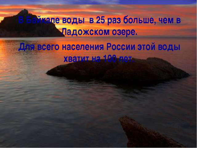 В Байкале воды в 25 раз больше, чем в Ладожском озере. Для всего населения Ро...