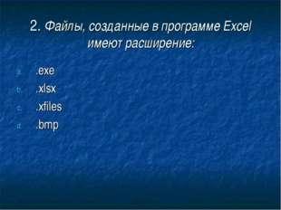 2. Файлы, созданные в программе Excel имеют расширение: .exe .xlsх .xfiles .bmp