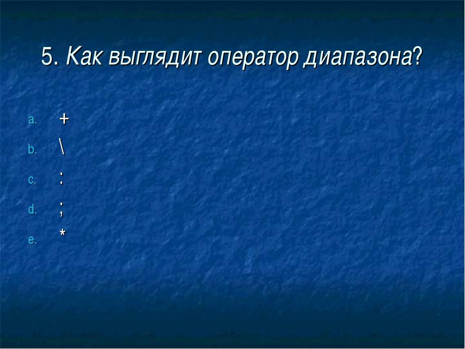 5. Как выглядит оператор диапазона? + \ : ; *
