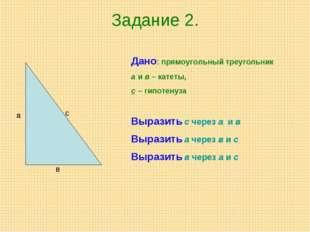Задание 2. а в с Дано: прямоугольный треугольник а и в – катеты, с – гипотену