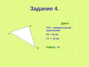 Задание 4. Т Р О Дано: ТРО – прямоугольный треугольник РО = 10 см ТО = 15 см