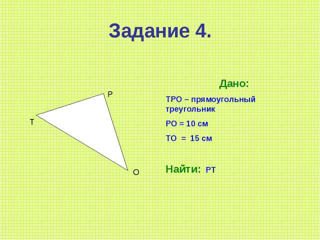 Задание 4. Т Р О Дано: ТРО – прямоугольный треугольник РО = 10 см ТО = 15 см...