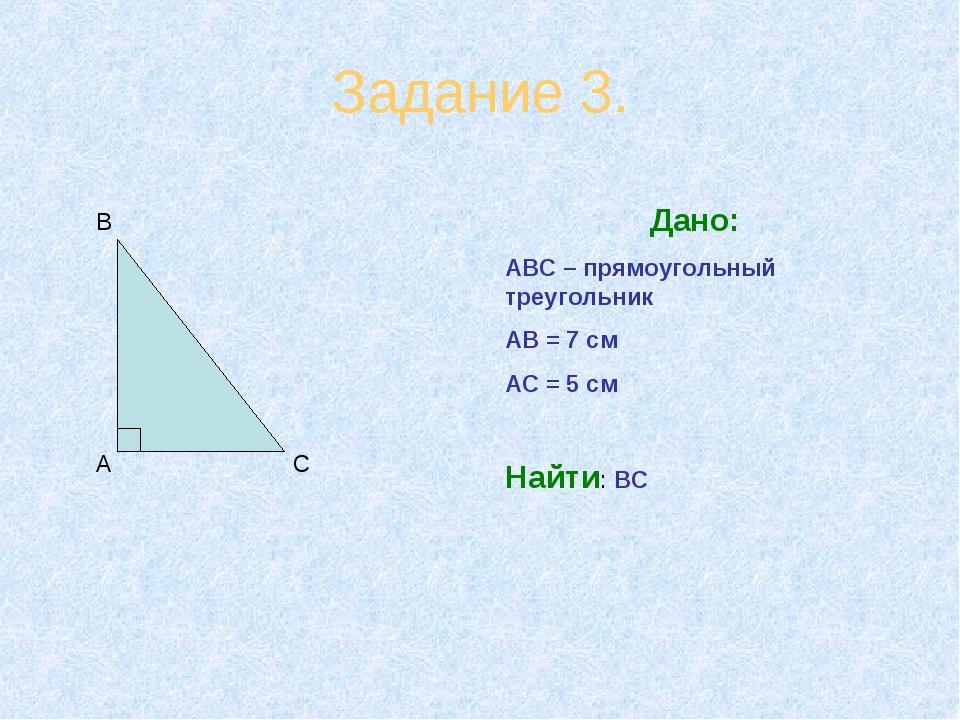 Задание 3. А В С Дано: АВС – прямоугольный треугольник АВ = 7 см АС = 5 см На...