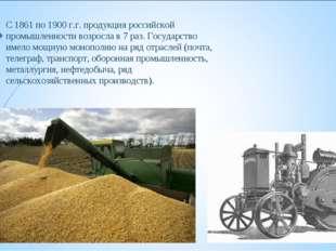 С 1861 по 1900 г.г. продукция российской промышленности возросла в 7 раз. Гос