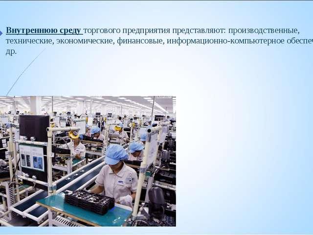 Внутреннюю среду торгового предприятия представляют: производственные, технич...