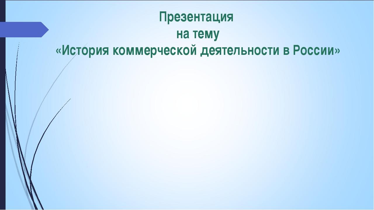Презентация на тему «История коммерческой деятельности в России»