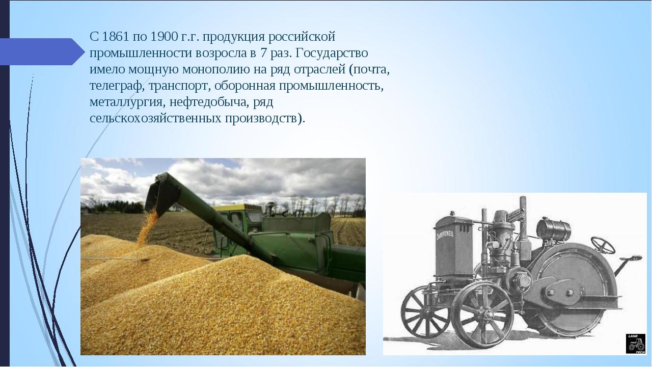 С 1861 по 1900 г.г. продукция российской промышленности возросла в 7 раз. Гос...