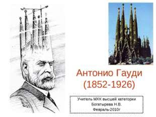 Антонио Гауди (1852-1926) Учитель МХК высшей категории Богатырева Н.В. Феврал