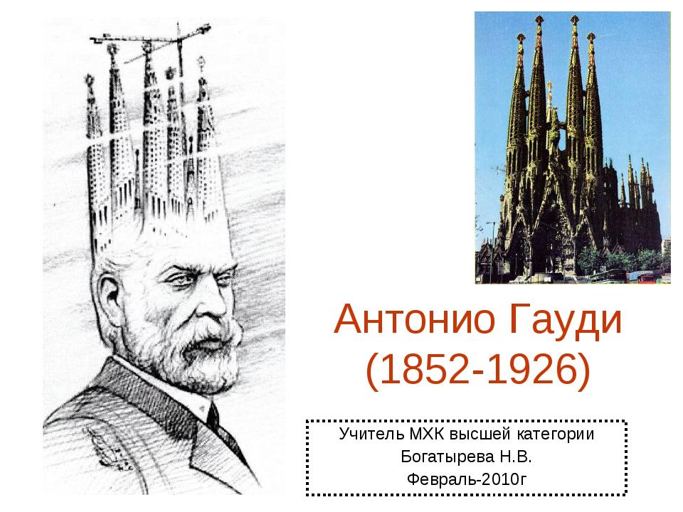 Антонио Гауди (1852-1926) Учитель МХК высшей категории Богатырева Н.В. Феврал...