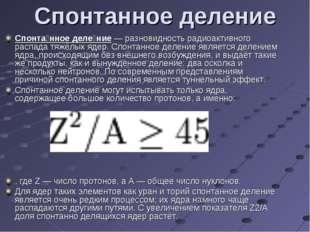 Спонта́нное деле́ние — разновидность радиоактивного распада тяжёлых ядер. Сп