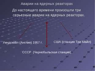 Аварии на ядерных реакторах До настоящего времени произошли три серьезные ава