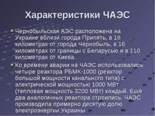 Характеристики ЧАЭС Чернобыльская АЭС расположена на Украине вблизи города Пр