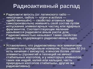 Радиоактивный распад Радиоакти́вность (от латинского radio— «излучаю», radi
