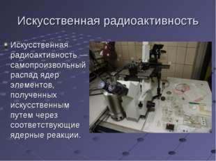 Искусственная радиоактивность Искусственная радиоактивность— самопроизвольны