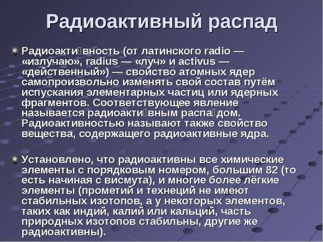 Радиоактивный распад Радиоакти́вность (от латинского radio— «излучаю», radi...