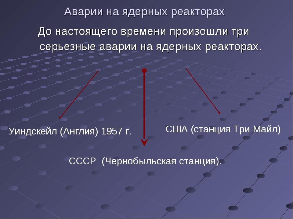 Аварии на ядерных реакторах До настоящего времени произошли три серьезные ава...