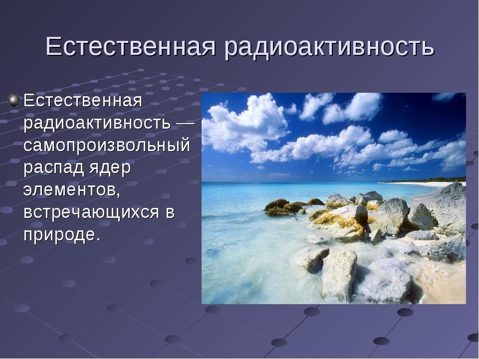 Естественная радиоактивность Естественная радиоактивность— самопроизвольный...