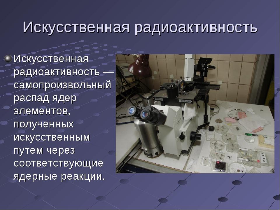 Искусственная радиоактивность Искусственная радиоактивность— самопроизвольны...