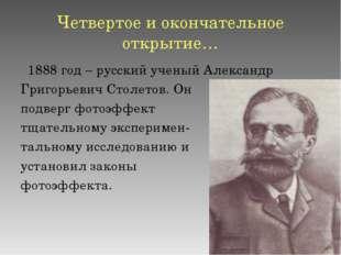 Четвертое и окончательное открытие… 1888 год – русский ученый Александр Григо