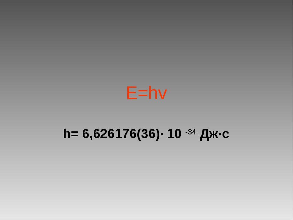 E=hv h= 6,626176(36)· 10 -34 Дж·с