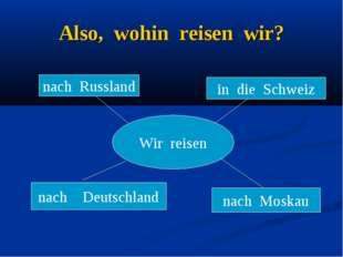 Also, wohin reisen wir? Wir reisen nach Russland nach Deutschland nach Moskau