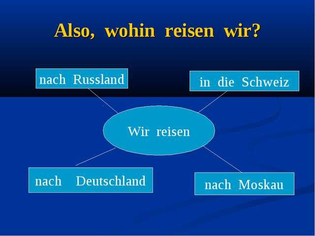 Also, wohin reisen wir? Wir reisen nach Russland nach Deutschland nach Moskau...
