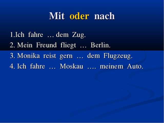 Mit oder nach 1.Ich fahre … dem Zug. 2. Mein Freund fliegt … Berlin. 3. Monik...