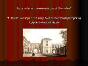 Какое событие ознаменовано датой 19 октября? 19(31) октября1811 года был от