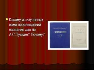 Какому из изученных вами произведений название дал не А.С.Пушкин? Почему?