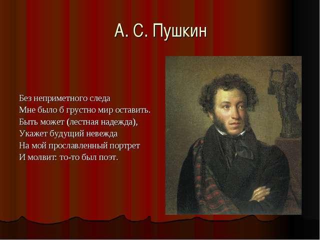 А. С. Пушкин Без неприметного следа Мне было б грустно мир оставить. Быть мож...