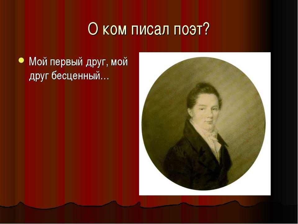 О ком писал поэт? Мой первый друг, мой друг бесценный…