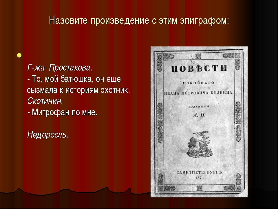 Назовите произведение с этим эпиграфом: Г-жа Простакова. - То, мой батюшка, о...
