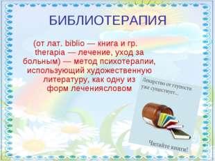 БИБЛИОТЕРАПИЯ (от лат. biblio— книга и гр. therapia— лечение, уход за больн