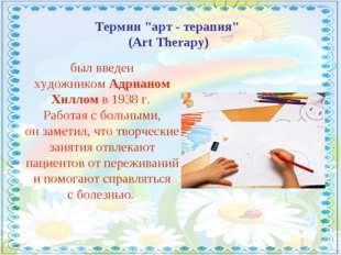 """Термин """"арт - терапия"""" (Art Therapy) был введен художникомАдрианом Хилломв"""