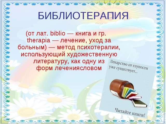 БИБЛИОТЕРАПИЯ (от лат. biblio— книга и гр. therapia— лечение, уход за больн...