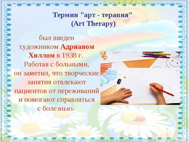 """Термин """"арт - терапия"""" (Art Therapy) был введен художникомАдрианом Хилломв..."""