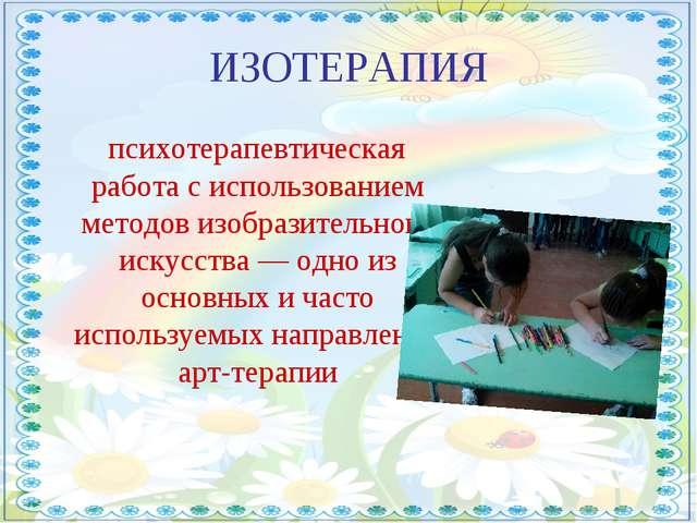 ИЗОТЕРАПИЯ психотерапевтическая работа с использованием методов изобразительн...