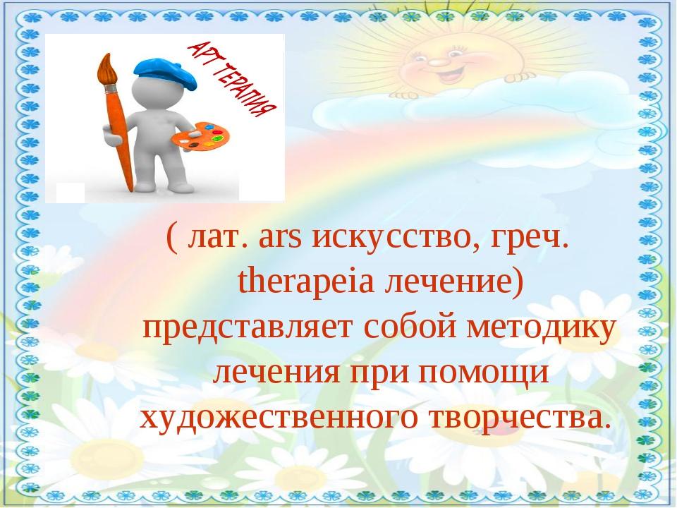 ( лат. ars искусство, греч. therapeia лечение) представляет собой методику ле...