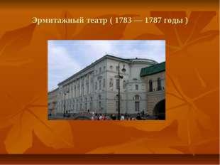 Эрмитажный театр ( 1783 — 1787 годы )