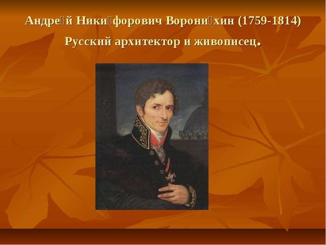Андре́й Ники́форович Ворони́хин (1759-1814) Русский архитектор и живописец.