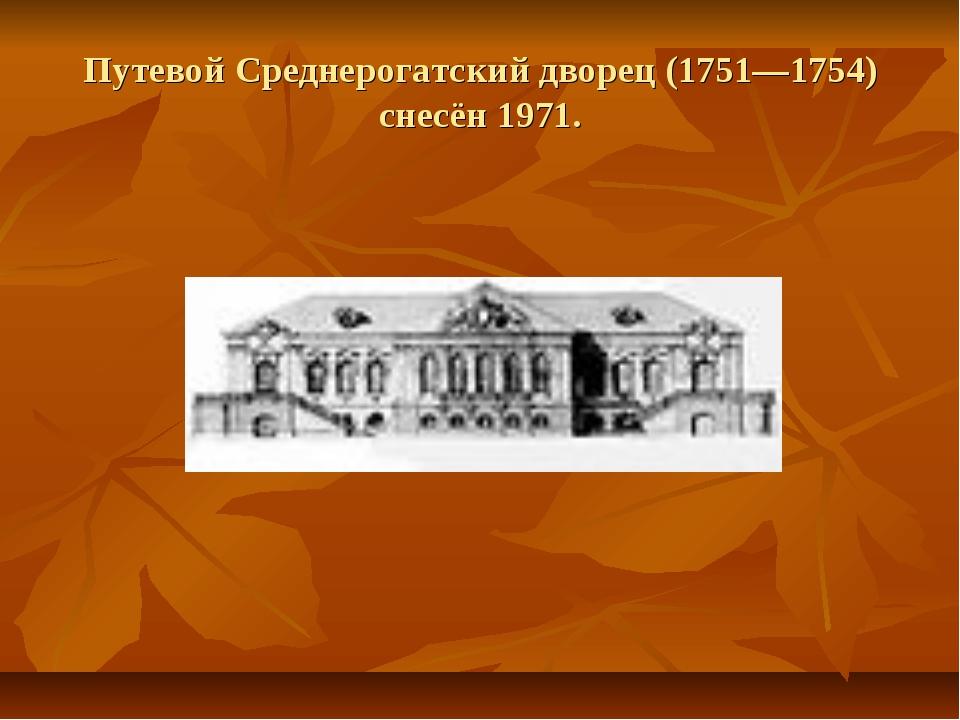 Путевой Среднерогатский дворец (1751—1754) снесён 1971.