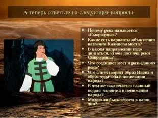 А теперь ответьте на следующие вопросы: Почему река называется «Смородина»? К