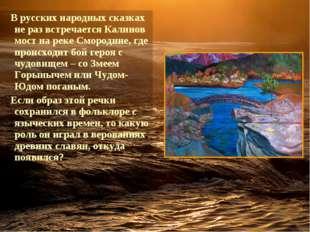 Врусских народных сказках не раз встречается Калинов мост на реке Смородине
