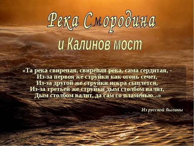 «Та река свирепая, свирепая река, сама сердитая, - Из-за первоя же струйки к...