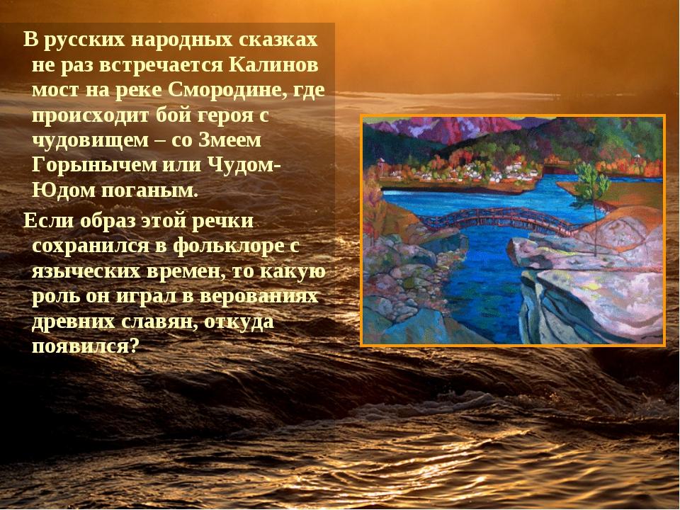 Врусских народных сказках не раз встречается Калинов мост на реке Смородине...