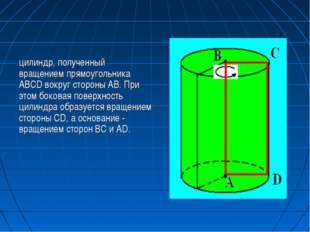 цилиндр, полученный вращением прямоугольника ABCD вокруг стороны AB. При этом