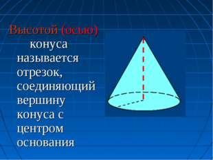 Высотой (осью) конуса называется отрезок, соединяющий вершину конуса с центро