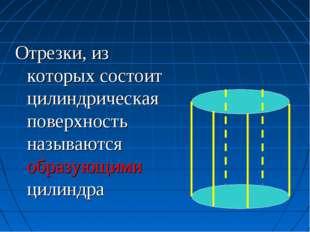 Отрезки, из которых состоит цилиндрическая поверхность называются образующими